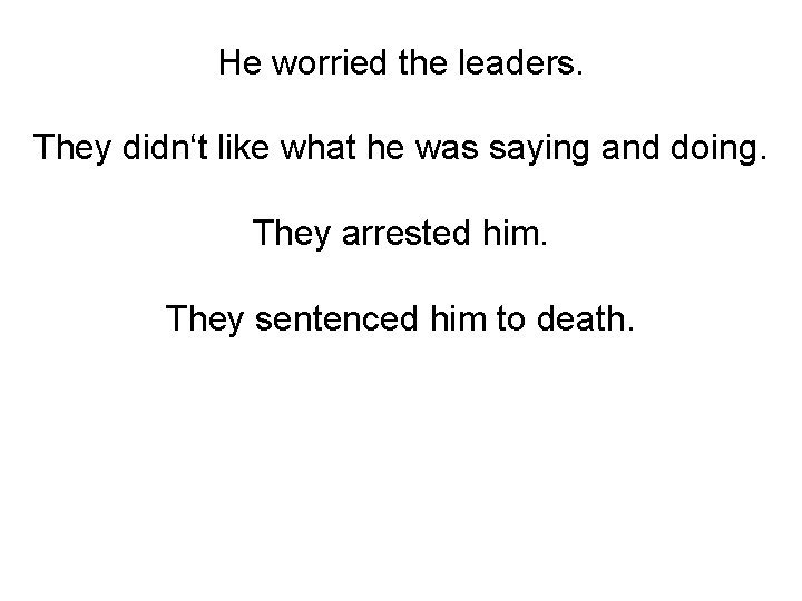 He worried the leaders. They didn't like what he was saying and doing. They