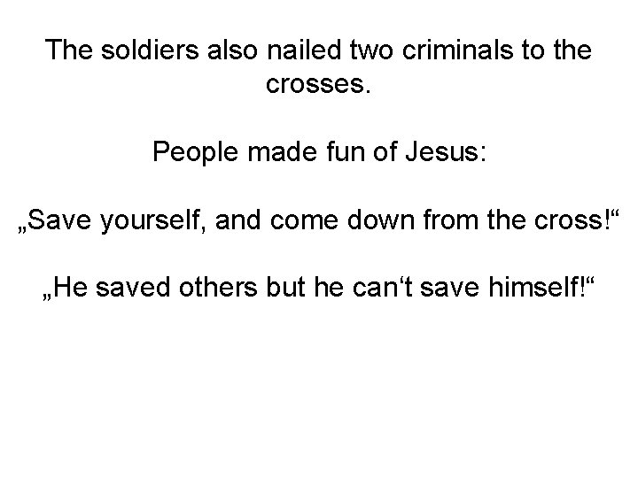 The soldiers also nailed two criminals to the crosses. People made fun of Jesus: