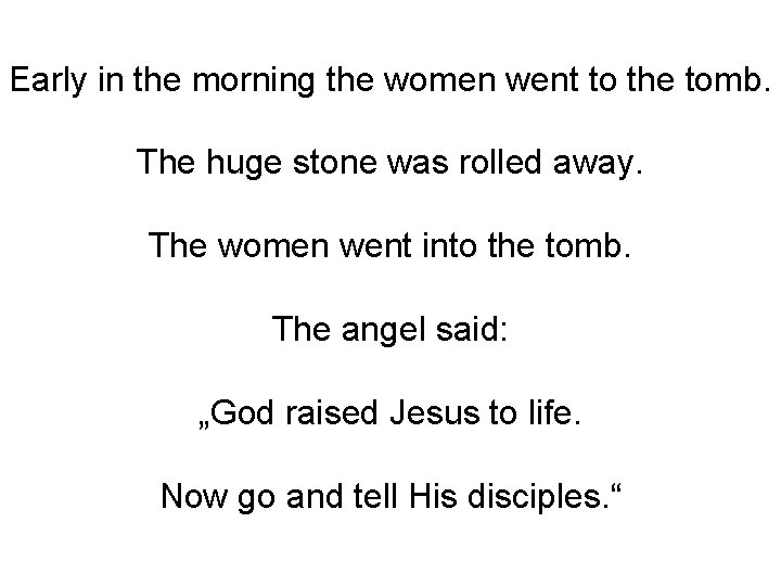 Early in the morning the women went to the tomb. The huge stone was