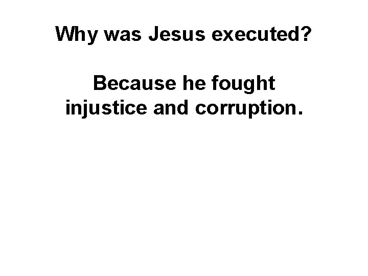 Why was Jesus executed? Because he fought injustice and corruption.