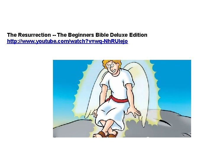 The Resurrection -- The Beginners Bible Deluxe Edition http: //www. youtube. com/watch? v=wq-Nh. RUIejo