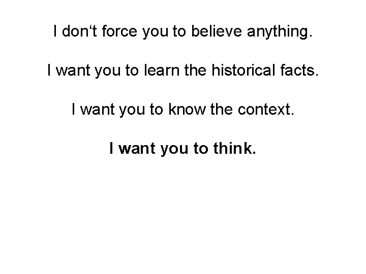 I don't force you to believe anything. I want you to learn the historical