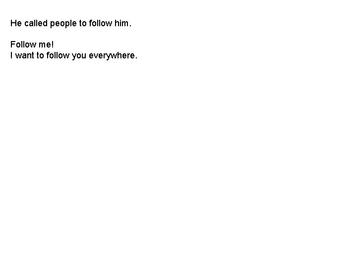 He called people to follow him. Follow me! I want to follow you everywhere.