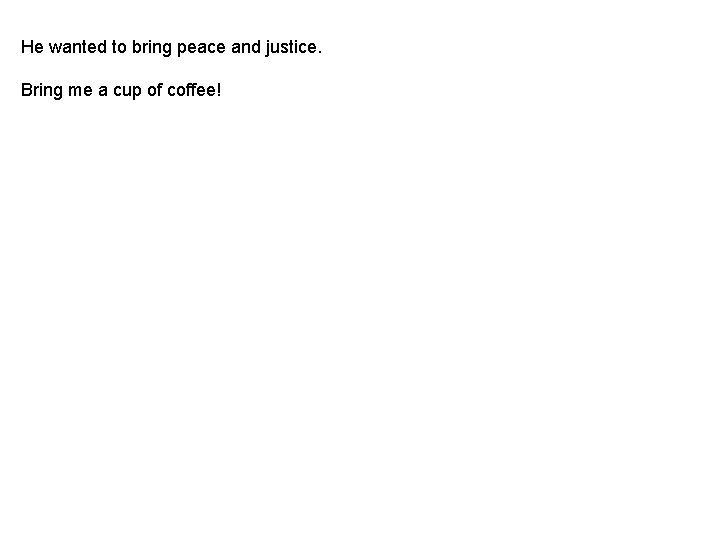 He wanted to bring peace and justice. Bring me a cup of coffee!