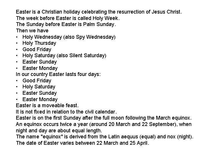 Easter is a Christian holiday celebrating the resurrection of Jesus Christ. The week before