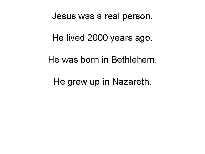 Jesus was a real person. He lived 2000 years ago. He was born in