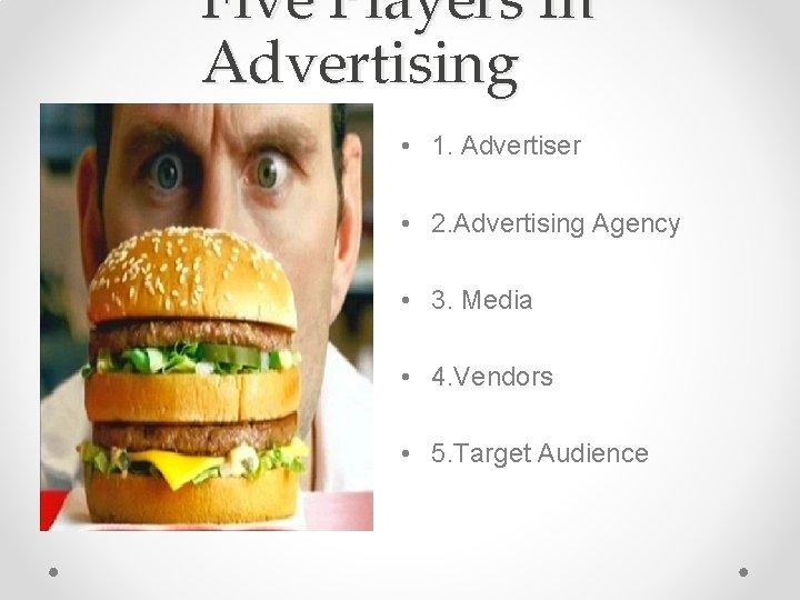 Five Players In Advertising • 1. Advertiser • 2. Advertising Agency • 3. Media