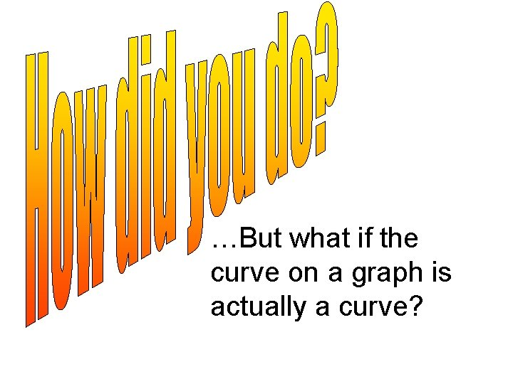 …But what if the curve on a graph is actually a curve?