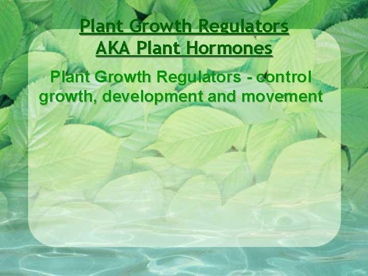 Plant Growth Regulators AKA Plant Hormones Plant Growth Regulators - control growth, development and