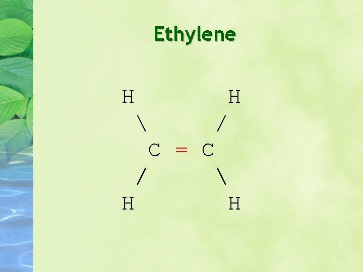 Ethylene H H  / C = C /  H H