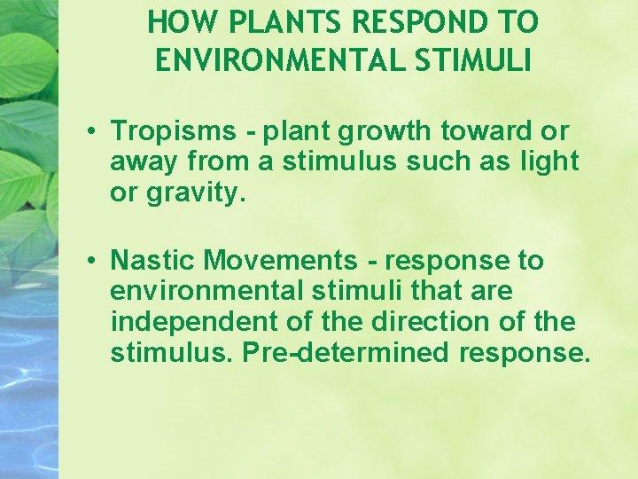 HOW PLANTS RESPOND TO ENVIRONMENTAL STIMULI • Tropisms - plant growth toward or away