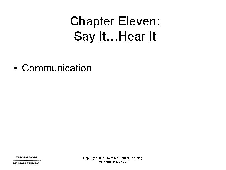 Chapter Eleven: Say It…Hear It • Communication Copyright 2006 Thomson Delmar Learning. All Rights