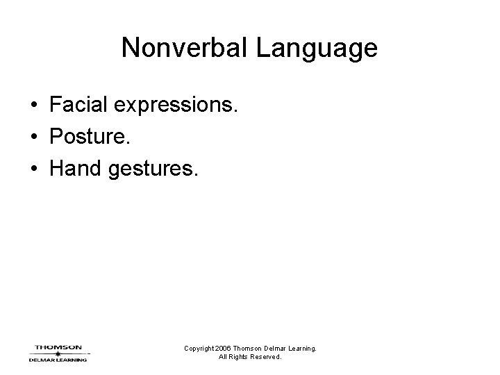 Nonverbal Language • Facial expressions. • Posture. • Hand gestures. Copyright 2006 Thomson Delmar
