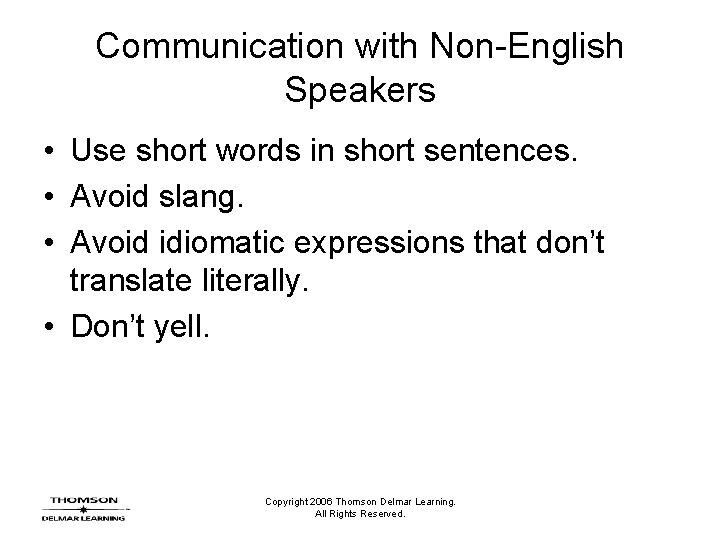Communication with Non-English Speakers • Use short words in short sentences. • Avoid slang.