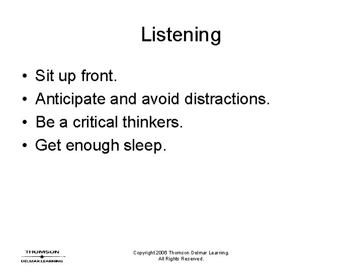 Listening • • Sit up front. Anticipate and avoid distractions. Be a critical thinkers.