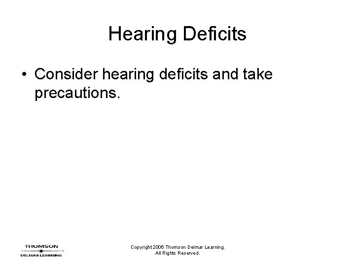 Hearing Deficits • Consider hearing deficits and take precautions. Copyright 2006 Thomson Delmar Learning.