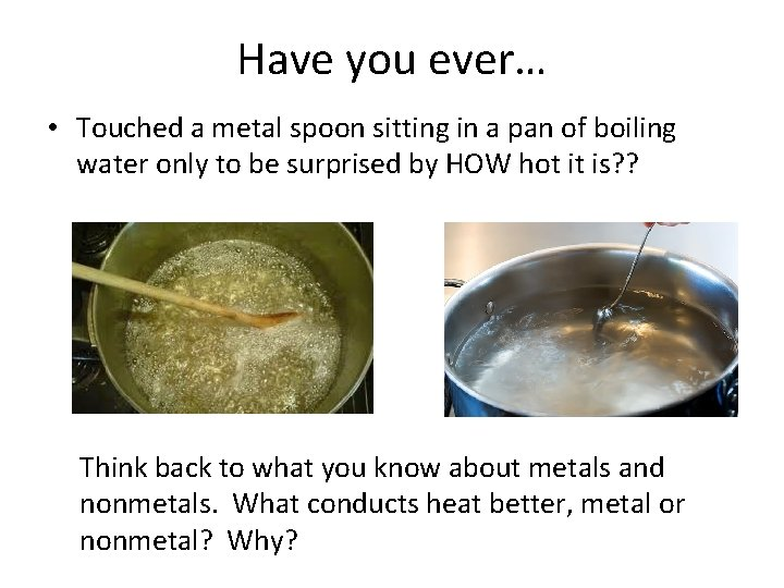 Have you ever… • Touched a metal spoon sitting in a pan of boiling