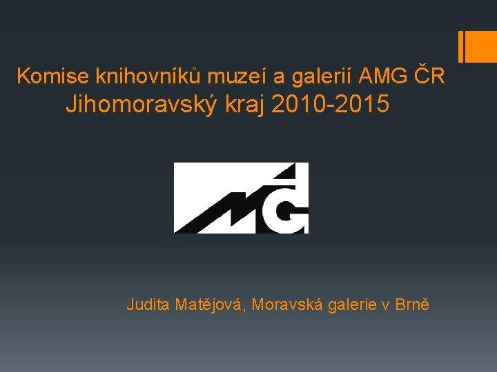 Komise knihovníků muzeí a galerií AMG ČR Jihomoravský kraj 2010 -2015 Judita Matějová,