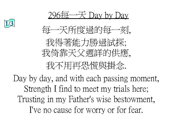 296每一天 Day by Day 1/3 每一天所度過的每一刻, 我得著能力勝過試探; 我倚靠天父週詳的供應, 我不用再恐慌與掛念. Day by day, and with