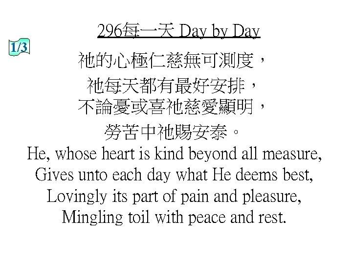 296每一天 Day by Day 1/3 祂的心極仁慈無可測度, 祂每天都有最好安排, 不論憂或喜祂慈愛顯明, 勞苦中祂賜安泰。 He, whose heart is kind