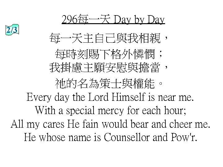 296每一天 Day by Day 2/3 每一天主自己與我相親, 每時刻賜下格外憐憫; 我掛慮主願安慰與擔當, 祂的名為策士與權能。 Every day the Lord Himself