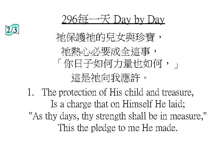 296每一天 Day by Day 2/3 祂保護祂的兒女與珍寶, 祂熱心必要成全這事, 「你日子如何力量也如何,」 這是祂向我應許。 1. The protection of His