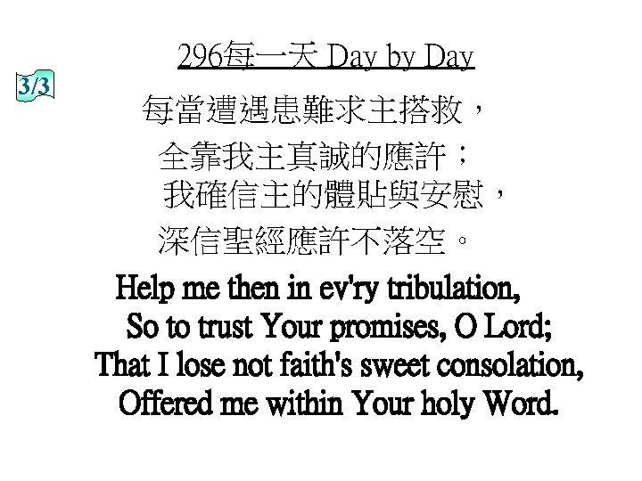 296每一天 Day by Day 3/3 每當遭遇患難求主搭救, 全靠我主真誠的應許; 我確信主的體貼與安慰, 深信聖經應許不落空。 Help me then in ev'ry