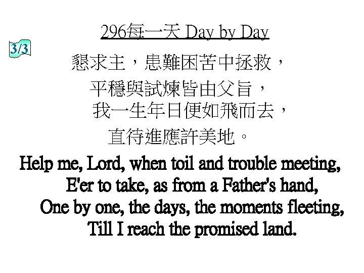 296每一天 Day by Day 3/3 懇求主,患難困苦中拯救, 平穩與試煉皆由父旨, 我一生年日便如飛而去, 直待進應許美地。 Help me, Lord, when toil