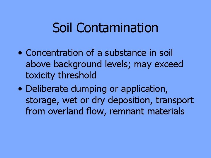 Soil Contamination • Concentration of a substance in soil above background levels; may exceed