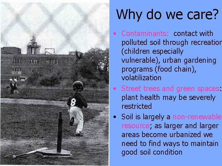 Why do we care? • Contaminants: contact with polluted soil through recreation (children especially