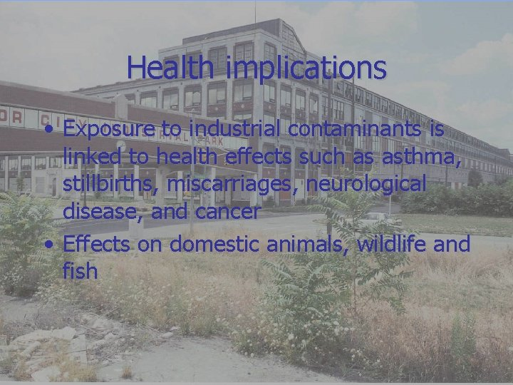 Health implications • Exposure to industrial contaminants is linked to health effects such as