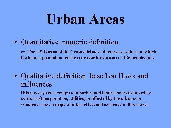 Urban Areas • Quantitative, numeric definition ex. The US Bureau of the Census defines