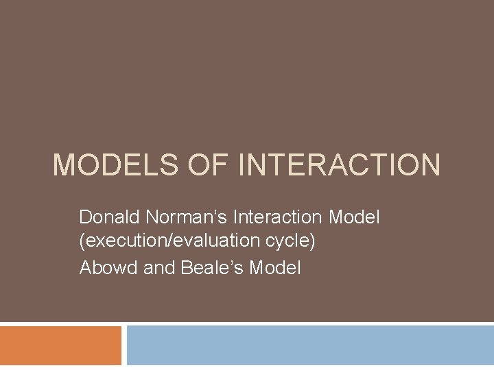 MODELS OF INTERACTION Donald Norman's Interaction Model (execution/evaluation cycle) Abowd and Beale's Model