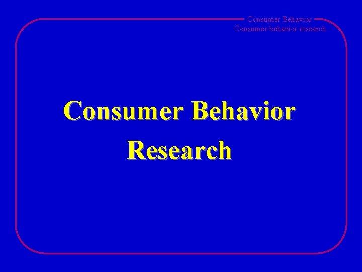 Consumer Behavior Consumer behavior research Consumer Behavior Research