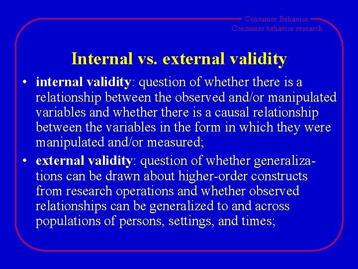 Consumer Behavior Consumer behavior research Internal vs. external validity • internal validity: question of