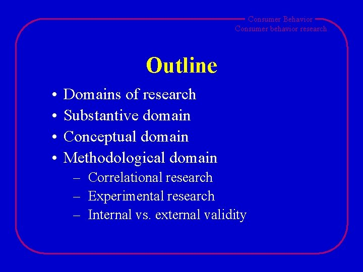 Consumer Behavior Consumer behavior research Outline • • Domains of research Substantive domain Conceptual