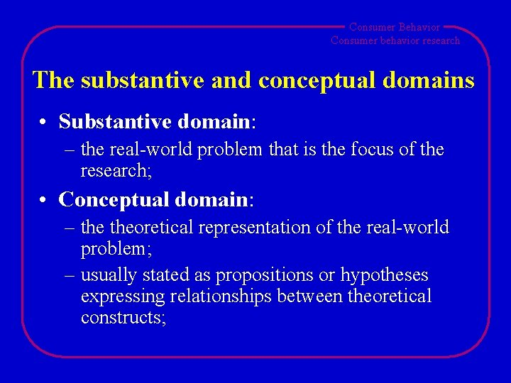 Consumer Behavior Consumer behavior research The substantive and conceptual domains • Substantive domain: –