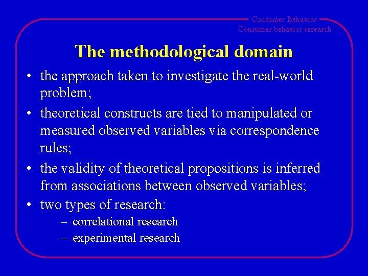 Consumer Behavior Consumer behavior research The methodological domain • the approach taken to investigate