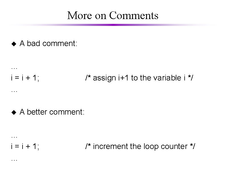 More on Comments u A bad comment: … i = i + 1; …