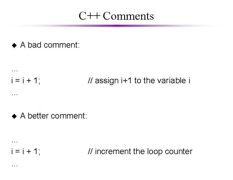 C++ Comments u A bad comment: … i = i + 1; … u