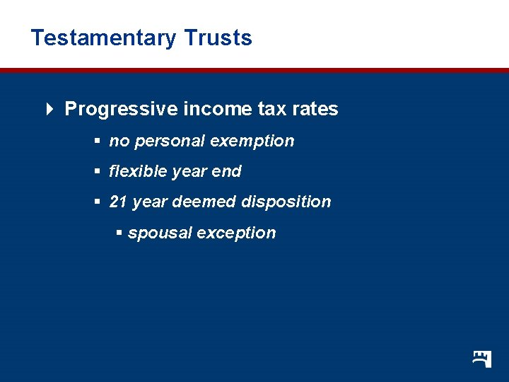 Testamentary Trusts 4 Progressive income tax rates § no personal exemption § flexible year