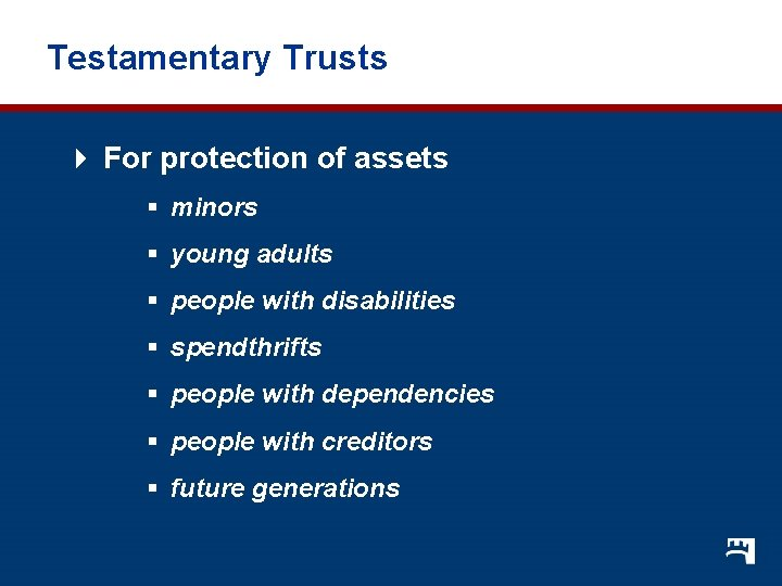 Testamentary Trusts 4 For protection of assets § minors § young adults § people