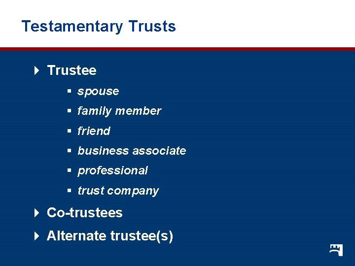 Testamentary Trusts 4 Trustee § spouse § family member § friend § business associate