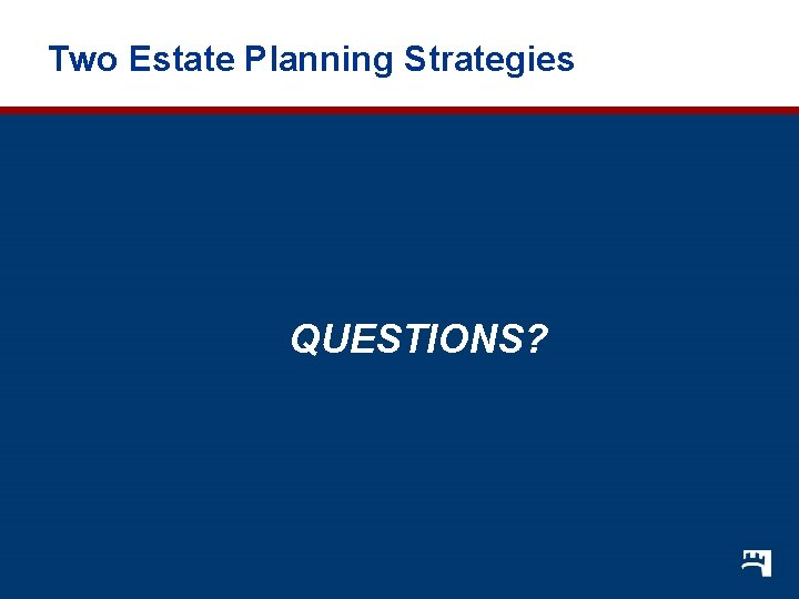 Two Estate Planning Strategies QUESTIONS?