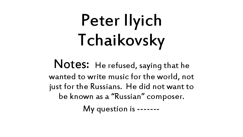 Peter Ilyich Tchaikovsky Notes: He refused, saying that he wanted to write music for