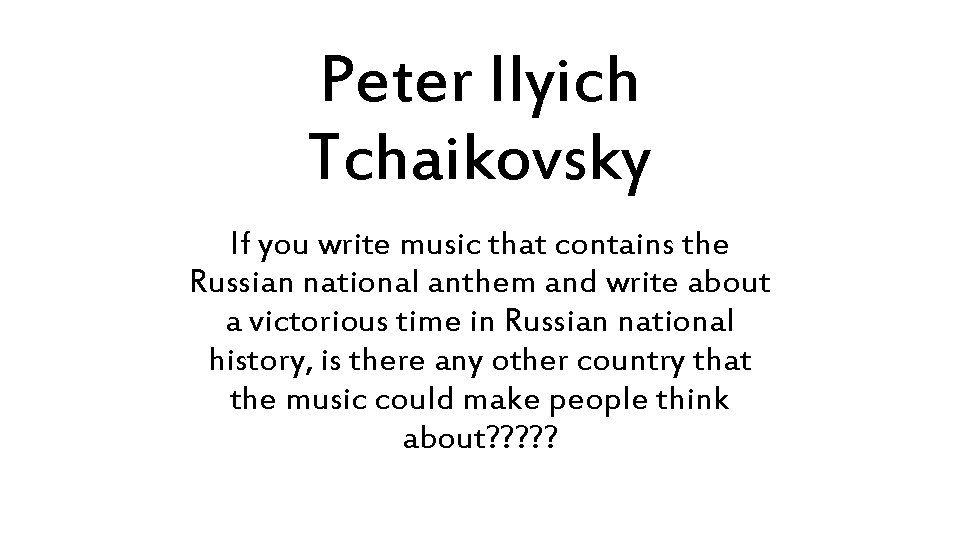 Peter Ilyich Tchaikovsky If you write music that contains the Russian national anthem and