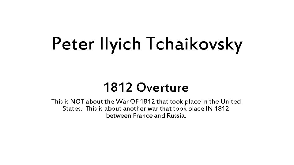 Peter Ilyich Tchaikovsky 1812 Overture This is NOT about the War OF 1812 that
