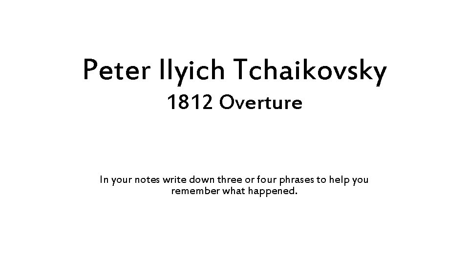 Peter Ilyich Tchaikovsky 1812 Overture In your notes write down three or four phrases