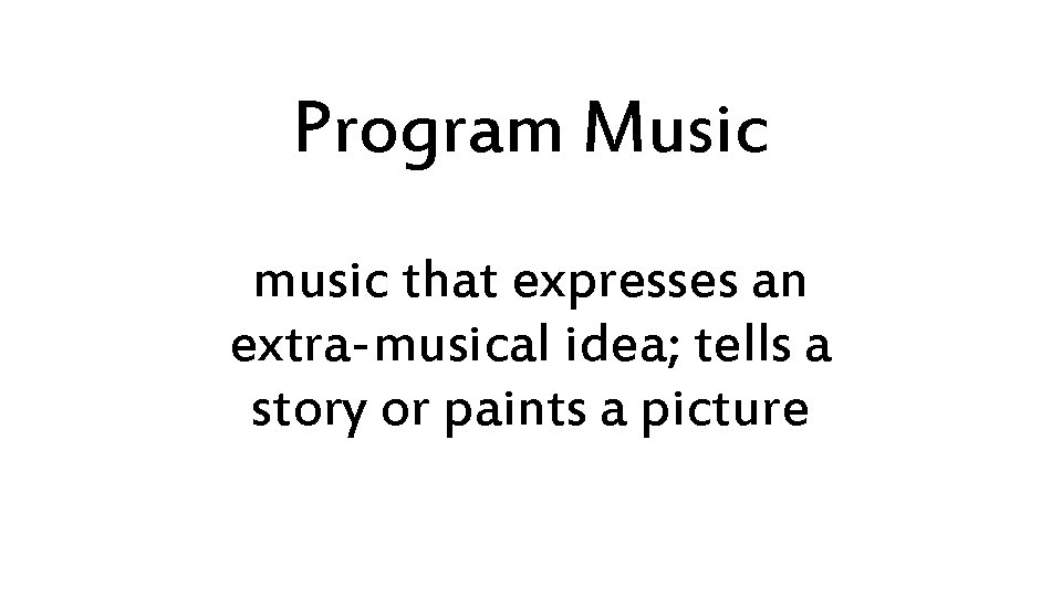 Program Music music that expresses an extra-musical idea; tells a story or paints a