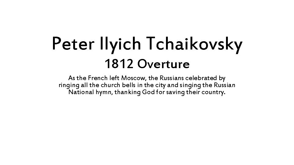 Peter Ilyich Tchaikovsky 1812 Overture As the French left Moscow, the Russians celebrated by
